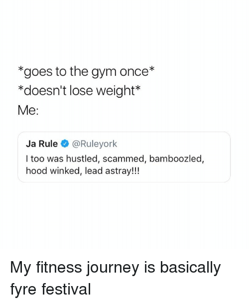 Gym, Ja Rule, and Journey: *goes to the gym once*  *doesn't lose weight  Me:  Ja Rule @Ruleyork  l too was hustled, scammed, bamboozled,  hood winked, lead astray!!! My fitness journey is basically fyre festival