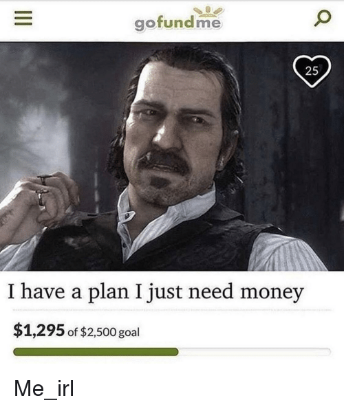 Have A Plan: gofundme  25  I have a plan I just need money  $1,295 of $2,500 goal Me_irl