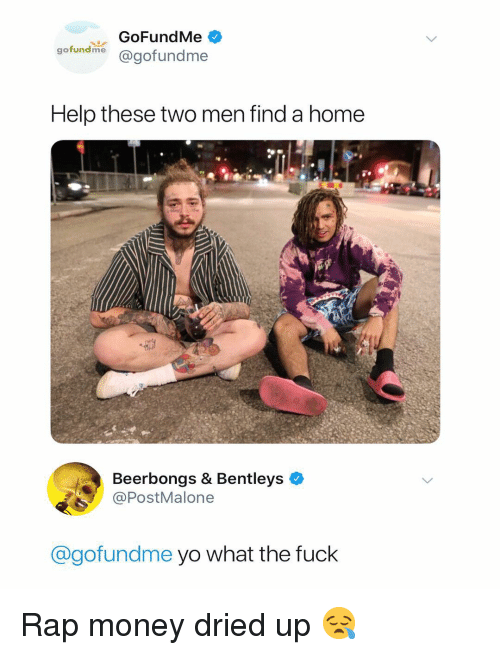 Money, Rap, and Yo: GoFundMe  gofundme @gofundme  Help these two men find a home  Beerbongs & Bentleys  PostMalone  @gofundme yo what the fuck Rap money dried up 😪