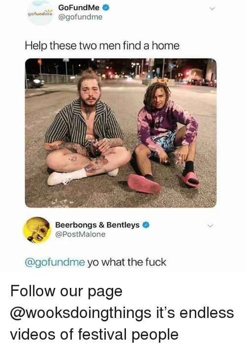 Videos, Yo, and Fuck: GoFundMe  gofundme @gofundme  Help these two men find a home  Beerbongs & Bentleys  @PostMalone  @gofundme yo what the fuck Follow our page @wooksdoingthings it's endless videos of festival people