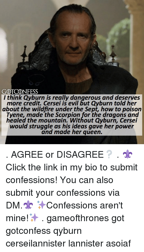 Memes, Struggle, and Queen: GOICONFESS  l think Qgyburn is really dangerous and deserves  more credit. Cersei is evil but Qyburn told her  about the wildfire under the Sept, how to poison  Tyene, made the Scorpion for the dragons and  healed the mountain. Without Qyburn, Cersei  would struggle as his ideas gave her power  and made her queen. . AGREE or DISAGREE❔ . ⚜Click the link in my bio to submit confessions! You can also submit your confessions via DM.⚜ ✨Confessions aren't mine!✨ . gameofthrones got gotconfess qyburn cerseilannister lannister asoiaf