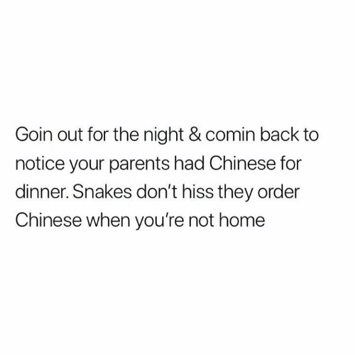 Parents, Relationships, and Chinese: Goin out for the night & comin back to  notice your parents had Chinese for  dinner. Snakes don't hiss they order  Chinese when you're not home