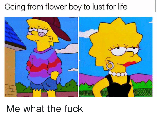 Lustly: Going from flower boy to lust for life Me what the fuck