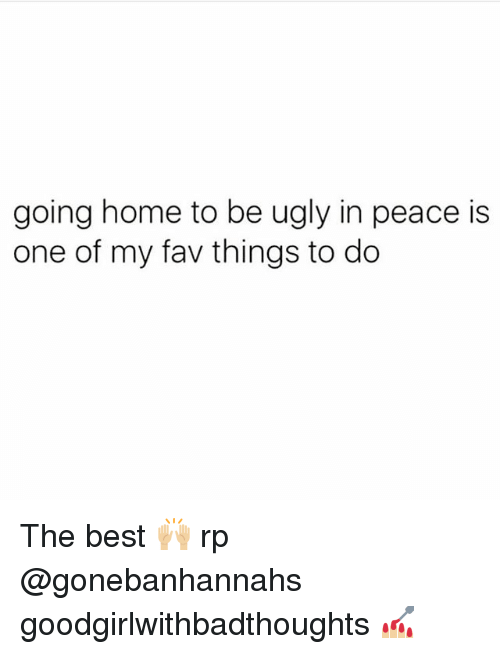 Memes, Ugly, and Best: going home to be ugly in peace is  one of my fav things to do The best 🙌🏼 rp @gonebanhannahs goodgirlwithbadthoughts 💅🏼