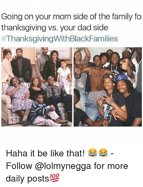Be Like, Dad, and Family: Going on your mom side of the family fo  thanksgiving vs. your dad side  Haha it be like that! 😂😂 - Follow @lolmynegga for more daily posts💯