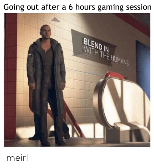Blend: Going out after a 6 hours gaming session  BLEND IN  WITH THE HUMANS meirl