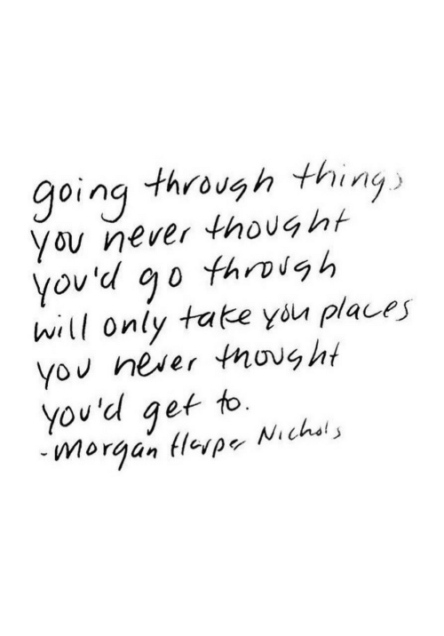 Yo, Never, and Thought: going through thing  you never thought  Ov  hill only tate you places  yo neser thought  you'd get to.  -Morgan (leva-Nichols