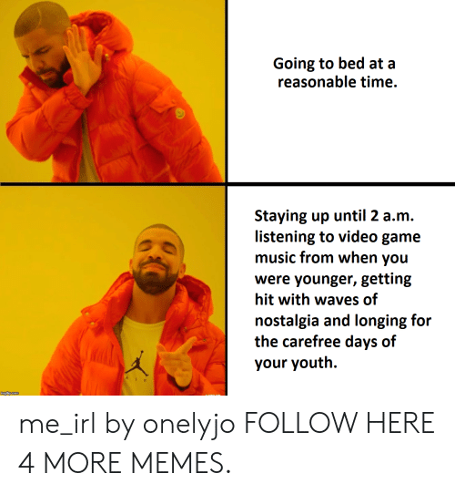 Dank, Memes, and Music: Going to bed at a  reasonable time.  Staying up until 2 a.m.  listening to video game  music from when you  were younger, getting  hit with waves of  nostalgia and longing for  the carefree days of  your youth. me_irl by onelyjo FOLLOW HERE 4 MORE MEMES.
