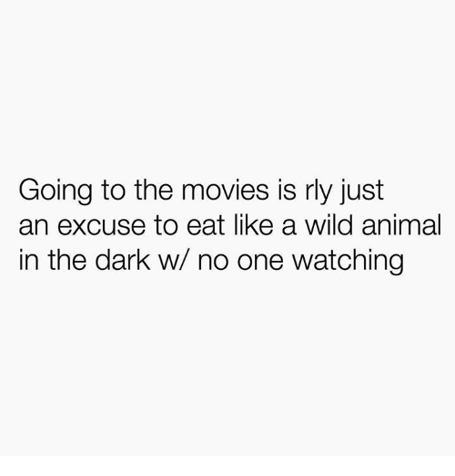 Movies, Animal, and Wild: Going to the movies is rly just  an excuse to eat like a wild animal  in the dark w/ no one watching