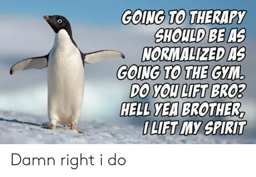 lift: GOING TO THERAPY  SHOULD BE AS  NORMALIZED AS  GOING TO THE GYM  DO YOU LIFT BRO3  HELL YEA BROTHER,  OLIFT MY SPIRIT Damn right i do