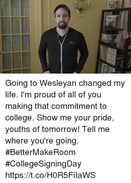 College, Life, and Memes: Going to Wesleyan changed my life. I'm proud of all of you making that commitment to college.   Show me your pride, youths of tomorrow!  Tell me where you're going. #BetterMakeRoom #CollegeSigningDay https://t.co/H0R5FiIaWS