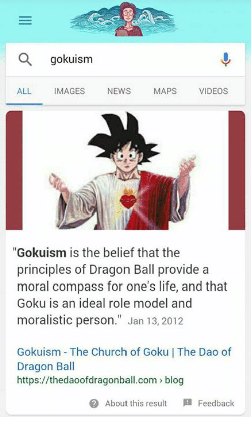 "Church, Funny, and Goku: gokuism  ALL IMAGES NEWS MAPS VIDEOS  ""Gokuism is the belief that the  principles of Dragon Ball provide a  moral compass for one's life, and that  Goku is an ideal role model and  moralistic person."" Jan 13, 2012  Gokuism The Church of Goku 