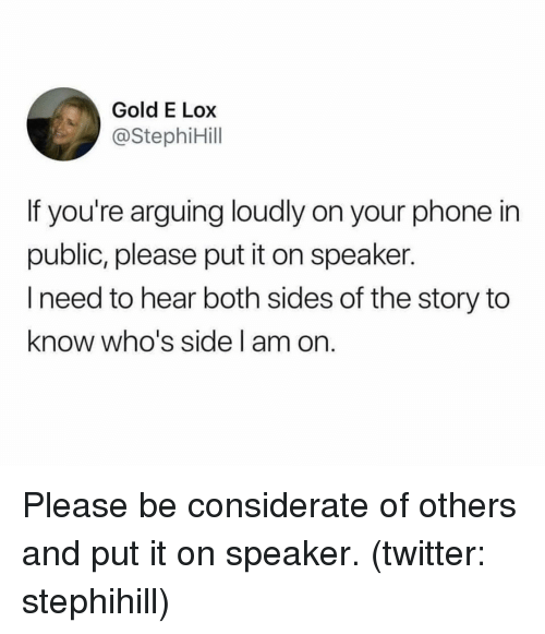 Phone, Twitter, and Girl Memes: Gold E Lox  @StephiHill  If you're arguing loudly on your phone in  public, please put it on speaker.  I need to hear both sides of the story to  know who's side l am on. Please be considerate of others and put it on speaker. (twitter: stephihill)