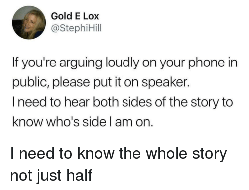 Phone, Gold, and Speaker: Gold E Lox  @StephiHill  If you're arguing loudly on your phone in  public, please put it on speaker.  l need to hear both sides of the story to  know who's side l am on I need to know the whole story not just half