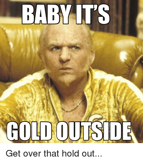 Funny, Gold, and Hold: GOLD OUTSIDE Get over that hold out...