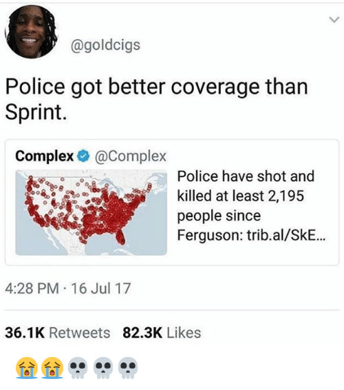 Complex, Memes, and Police: @goldcigs  Police got better coverage tharn  Sprint.  Complex@Complex  Police have shot and  killed at least 2,195  people since  Ferguson: trib.al/SkE..  4:28 PM 16 Jul 17  36.1K Retweets 82.3K Likes 😭😭💀💀💀