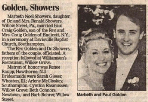 Church, Bridesmaids, and Craig: Golden, Showers  Marbeth Noel Showers, daughter  of Dr and Mrs Renald Showers,  Willow Street, Pa., married Paul  Craig Golden, son of the Rev and  Mrs Craig Golden of Endicott, N.Y  in a ceremony at Davisville Baptist  Church, Southampton  The Rev Golden and Dr Showers  fathers of the couple, officiated. A  reception followed at Williamson's  Restaurant. Willow Grove  Matron of honor was Renee  Raupp, Hawthorne, N.J.  Bridesmaids were Sarah Gieser  Wheaton, Ill: Arlene McCloskey  Southampton: Cynthia Rasmussen,  Willow Grove; Beth Connors  Newtown, and Barb Rohrer, Willow  Street  Marbeth and Paul Golden