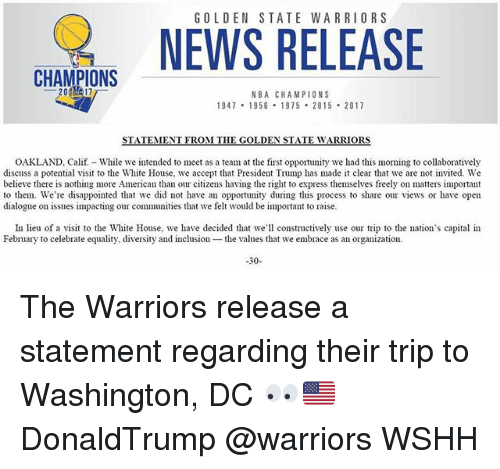 Disappointed, Golden State Warriors, and Memes: GOLDEN STATE WARRIORS  CHAMPIONS  NBA CHAMPIONS  947 1956 1975 2015 2017  OAKLAND, Caf While we intended to meet as a team at the first opportunity we had this moming to collaboratively  discuss a potential visit to the White House, we accept that President Trump has made it clear that we are not invited. We  believe there is nothing more American than our citizens having the right to express themselves freely on matters important  to them. We're disappointed that we did not have an opportunity during this process to share our views or have open  dialogue on issues impacting our communities that we felt would be important to raise.  In lieu of a visit to the White House, we have decided that we'll constructively use our trip to the nation's capital in  February to celebrate equality, diversity and inclusion the values that we embrace as an organization.  30 The Warriors release a statement regarding their trip to Washington, DC 👀🇺🇸 DonaldTrump @warriors WSHH