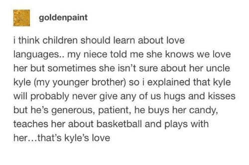Basketball, Candy, and Children: goldenpaint  i think children should learn about love  languages.. my niece told me she knows we love  her but sometimes she isn't sure about her uncle  kyle (my younger brother) so i explained that kyle  vwill probably never give any of us hugs and kisses  but he's generous, patient, he buys her candy,  teaches her about basketball and plays with  her...that's kyle's love