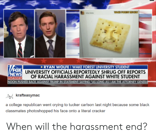 Tucker Carlson: Gole  FOX  NEWS  channe  RYAN WOLFE IWAKE FOREST UNIVERSITY STUDENT  UNIVERSITY OFFICIALS REPORTEDLY SHRUG OFF REPORTS  OF RACIAL HARASSMENT AGAINST WHITE STUDENT  PUSHED BACK AGAINST TRUMP IN STATEMENT SAYING AS LONG AS I AM THE ATTORNEY GENER  rafteasymac  a college republican went crying to tucker carlson last night because some black  classmates photoshopped his face onto a literal cracker When will the harassment end?