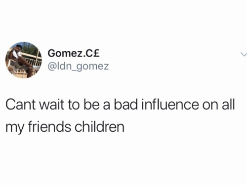Bad, Children, and Friends: Gomez.C£  @ldn gomez  Cant wait to be a bad influence on all  my friends children