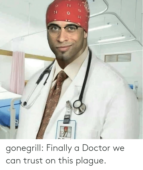 trust: gonegrill: Finally a Doctor we can trust on this plague.