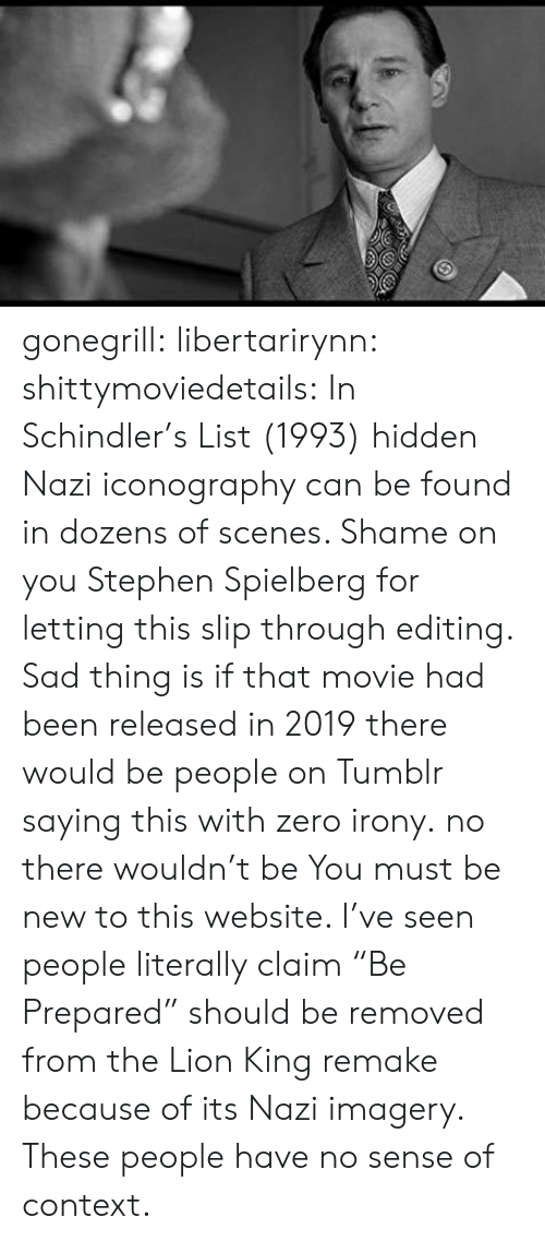 "Stephen, Tumblr, and Zero: gonegrill:  libertarirynn: shittymoviedetails:  In Schindler's List (1993) hidden Nazi iconography can be found in dozens of scenes. Shame on you Stephen Spielberg for letting this slip through editing.  Sad thing is if that movie had been released in 2019 there would be people on Tumblr saying this with zero irony.  no there wouldn't be  You must be new to this website. I've seen people literally claim ""Be Prepared"" should be removed from the Lion King remake because of its Nazi imagery. These people have no sense of context."