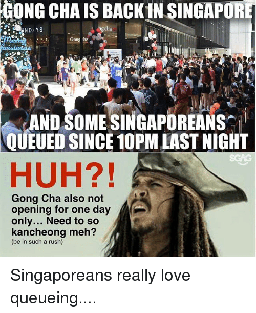Huh, Love, and Meh: GONG CHA IS BACK IN SINGAPORE  ND, YS  ng cha  Gong ha  ANDSOME SINGAPOREANS  QUEUED SINCE 10PM LAST NIGHT  HUH?!  Gong Cha also not  opening for one day  only... Need to so  kancheong meh?  (be in such a rush) Singaporeans really love queueing....
