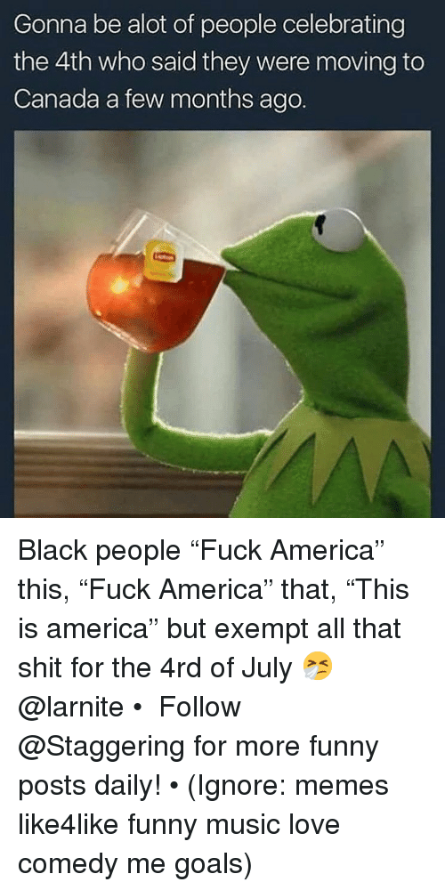 """America, Funny, and Goals: Gonna be alot of people celebrating  the 4th who said they were moving to  Canada a few months ago. Black people """"Fuck America"""" this, """"Fuck America"""" that, """"This is america"""" but exempt all that shit for the 4rd of July 🤧 @larnite • ➫➫➫ Follow @Staggering for more funny posts daily! • (Ignore: memes like4like funny music love comedy me goals)"""