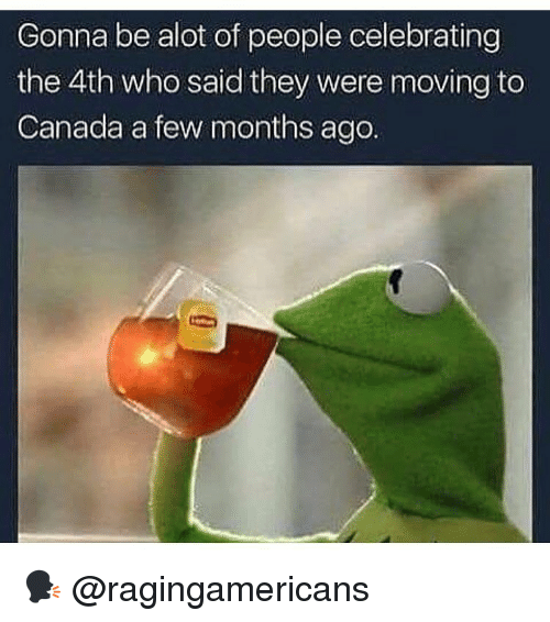 Memes, Canada, and 🤖: Gonna be alot of people celebrating  the 4th who said they were moving to  Canada a few months ago 🗣 @ragingamericans