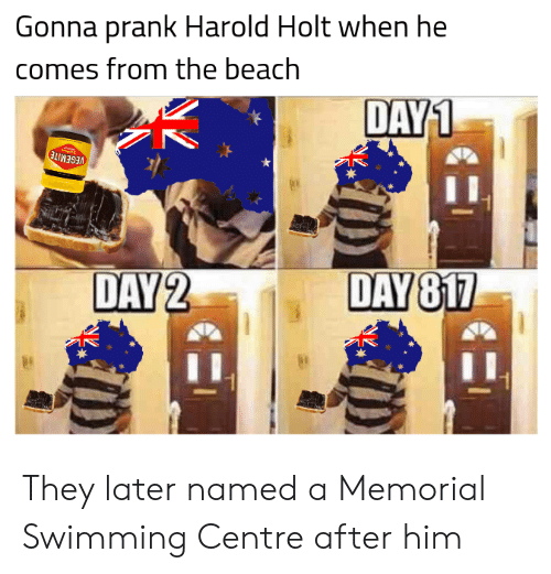 Prank, Beach, and History: Gonna prank Harold Holt when he  comes from the beach  DAY1  VEGEMITE  DAY 2  DAY 817 They later named a Memorial Swimming Centre after him