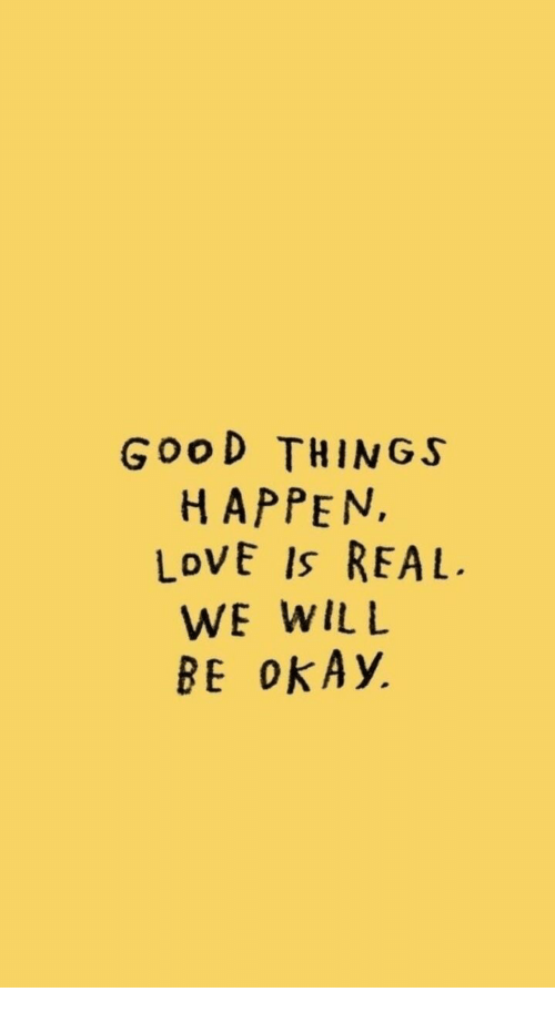 Love, Okay, and Will: Goo D THINGS  HAPPEN,  LoVE Is REAL.  WE WILL  BE okAy.