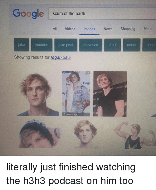 Memes, News, and Videos: Gooale scum of the earth  All Videos Images News ShoppingMore  jake youtube jake paul maverick 2017 dubai secor  Showing results for logan paul  PK  Hes  Cap  eray  7 hours ago literally just finished watching the h3h3 podcast on him too