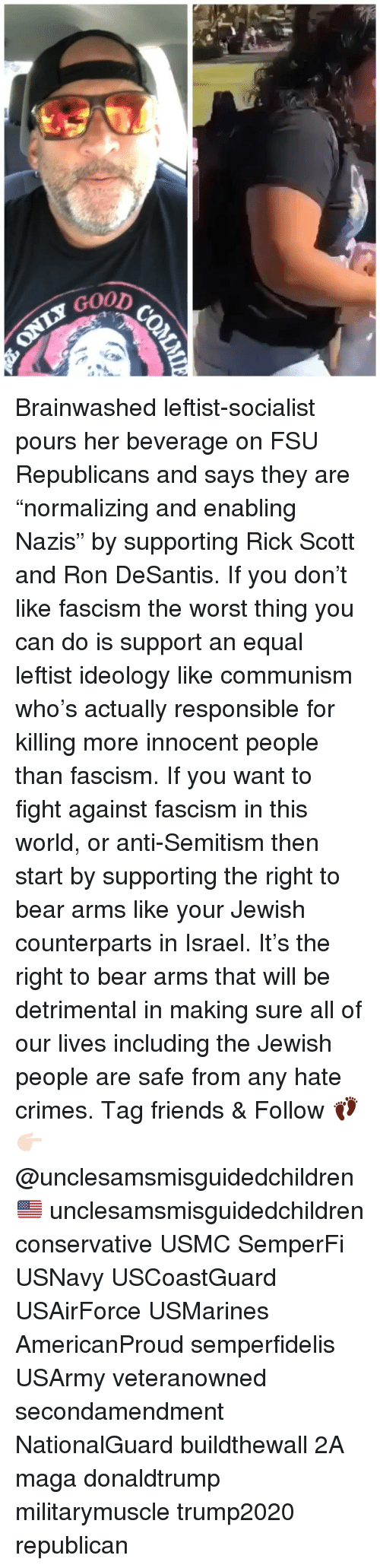 """Ideology: GoOD Brainwashed leftist-socialist pours her beverage on FSU Republicans and says they are """"normalizing and enabling Nazis"""" by supporting Rick Scott and Ron DeSantis. If you don't like fascism the worst thing you can do is support an equal leftist ideology like communism who's actually responsible for killing more innocent people than fascism. If you want to fight against fascism in this world, or anti-Semitism then start by supporting the right to bear arms like your Jewish counterparts in Israel. It's the right to bear arms that will be detrimental in making sure all of our lives including the Jewish people are safe from any hate crimes. Tag friends & Follow 👣 👉🏻 @unclesamsmisguidedchildren 🇺🇸 unclesamsmisguidedchildren conservative USMC SemperFi USNavy USCoastGuard USAirForce USMarines AmericanProud semperfidelis USArmy veteranowned secondamendment NationalGuard buildthewall 2A maga donaldtrump militarymuscle trump2020 republican"""
