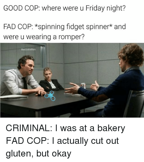 Friday, Memes, and Gluten: GOOD COP: where were u Friday night?  FAD COP: *spinning fidget spinner and  were u wearing a romper?  BadJokeBen CRIMINAL: I was at a bakery FAD COP: I actually cut out gluten, but okay