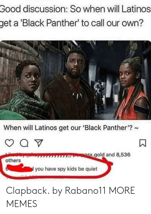 Dank, Latinos, and Memes: Good  discussion: So when will Latinos  get a Black Panther' to call our own?  When will Latinos get our 'Black Panther'?  gold and 8,536  others  you have spy kids be quiet Clapback. by Rabano11 MORE MEMES
