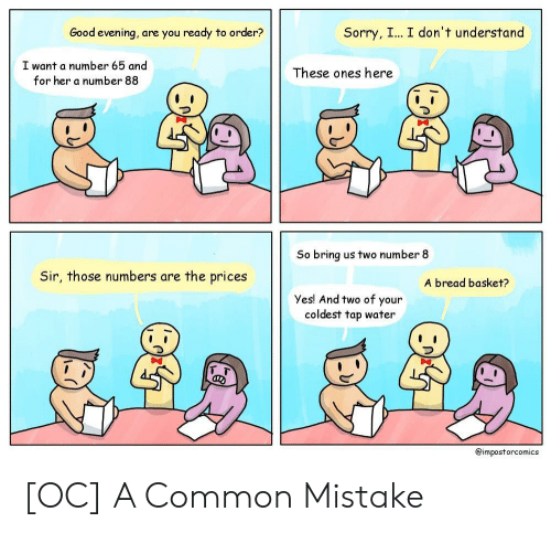 Sorry, Common, and Good: Good evening, are you ready to order?  Sorry, I... I don't understand  I want a number 65 and  for her a number 88  These ones here  So bring us two number 8  Sir, those numbers are the prices  A bread basket?  Yes! And two of your  coldest tap water  フ  @impostorcomics [OC] A Common Mistake