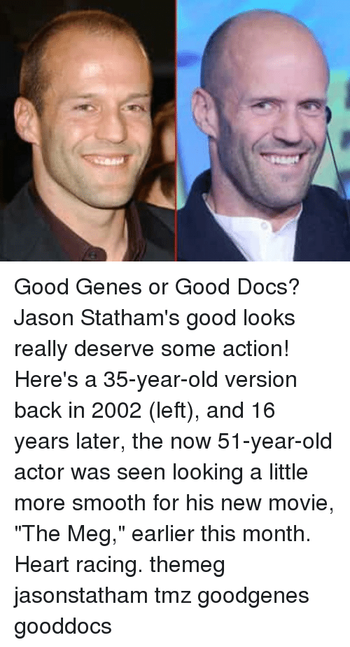 "Good Looks: Good Genes or Good Docs? Jason Statham's good looks really deserve some action! Here's a 35-year-old version back in 2002 (left), and 16 years later, the now 51-year-old actor was seen looking a little more smooth for his new movie, ""The Meg,"" earlier this month. Heart racing. themeg jasonstatham tmz goodgenes gooddocs"