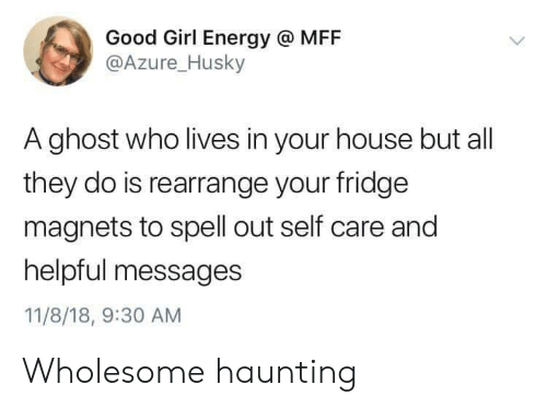 Husky: Good Girl Energy @ MFF  @Azure_Husky  A ghost who lives in your house but all  they do is rearrange your fridge  magnets to spell out self care and  helpful messages  11/8/18, 9:30 AM Wholesome haunting
