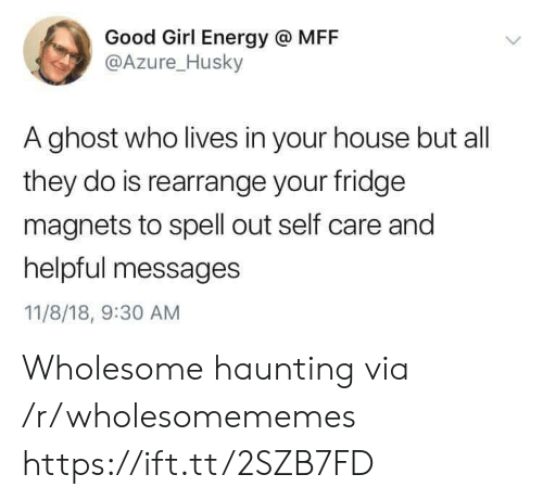 Husky: Good Girl Energy @ MFF  @Azure_Husky  A ghost who lives in your house but all  they do is rearrange your fridge  magnets to spell out self care and  helpful messages  11/8/18, 9:30 AM Wholesome haunting via /r/wholesomememes https://ift.tt/2SZB7FD