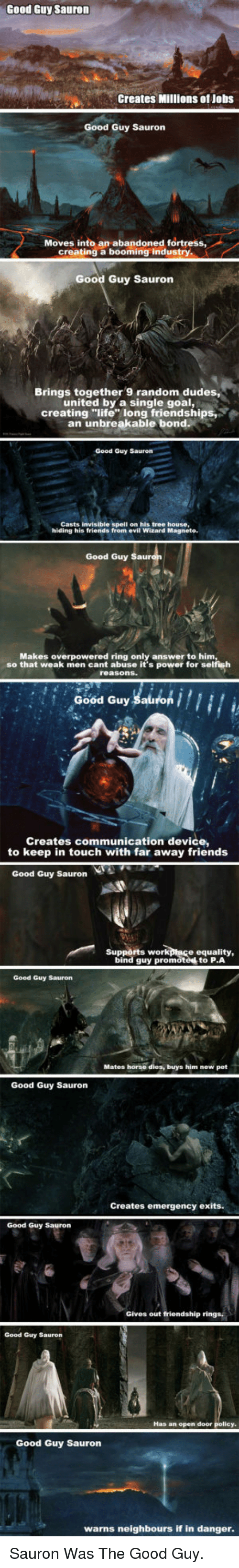 """Friends, Life, and Work: Good Guy Sauron  Creates Millions of Jobs  Good Guy Sauron  Moves into an abandoned fortress  creating a booming industry  Good Guy Sauron  Brings together 9 random dudes,  united by a single goal,  creating """"life long friendships  an unbreakable bond  Good Guy Sauron  Casts invisible spell on his tree house,  hiding his friends from evil Wizard Magneto  Good Guy  Makes overpowered ring only answer to him  so that weak men cant abuse it's power for selfish  Good Guy Sauron  Creates communication device,  to keep in touch with far away friends  Good Guy Sauron  Supports work  ptace equality,  bind guy promoted to P.A  Good Guy Sauron  Mates horse dies, buys him new pet  Good Guy Sauron  Creates emergency exits.  Good Guy Sauron  Gives out friendship rings,  Good Guy Sauron  Has an open door  Good Guy Saurorn  warns neighbours if in danger <p>Sauron Was The Good Guy.</p>"""