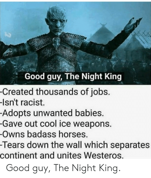 continent: Good guy, The Night King  -Created thousands of jobs.  -Isn't racist.  Adopts unwanted babies.  -Gave out cool ice weapons.  -Owns badass horses.  -Tears down the wall which separates  continent and unites Westeros. Good guy, The Night King.