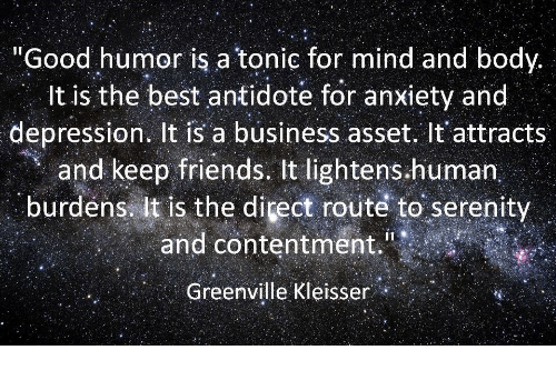 "Antidote, Friends, and Anxiety: ""Good humor is a tonic for mind and body.  It is the best antidote for anxiety and  depression. It is a business asset. It'attracts  and keep friends. It lightens.human  burdens it is the direct routé to serenity  and contentment.  Greenville Kleisser"