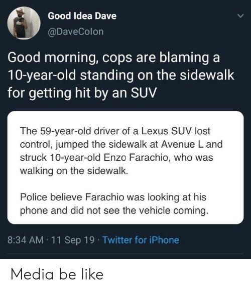 10 Year: Good Idea Dave  @DaveColon  Good morning, cops are blaming a  10-year-old standing on the sidewalk  for getting hit by an SUV  The 59-year-old driver of a Lexus SUV lost  control, jumped the sidewalk at Avenue L and  struck 10-year-old Enzo Farachio, who was  walking on the sidewalk.  Police believe Farachio was looking at his  phone and did not see the vehicle coming  8:34 AM 11 Sep 19 Twitter for iPhone Media be like