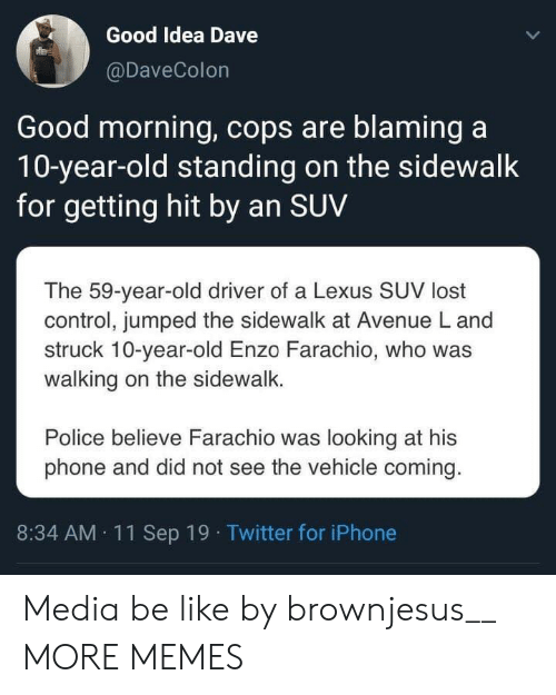 Be Like, Dank, and Iphone: Good Idea Dave  @DaveColon  Good morning, cops are blaming a  10-year-old standing on the sidewalk  for getting hit by an SUV  The 59-year-old driver of a Lexus SUV lost  control, jumped the sidewalk at Avenue L and  struck 10-year-old Enzo Farachio, who was  walking on the sidewalk.  Police believe Farachio was looking at his  phone and did not see the vehicle coming.  8:34 AM 11Sep 19 Twitter for iPhone Media be like by brownjesus__ MORE MEMES