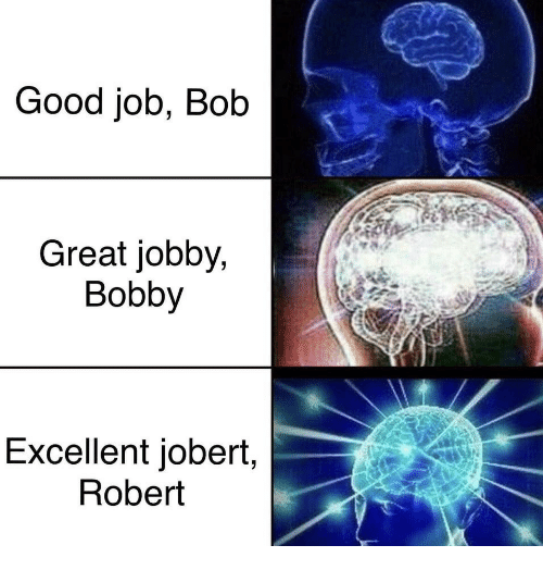 Good, Job, and Bob: Good job, Bob  Great jobby,  Bobby  Excellent jobert,  Robert