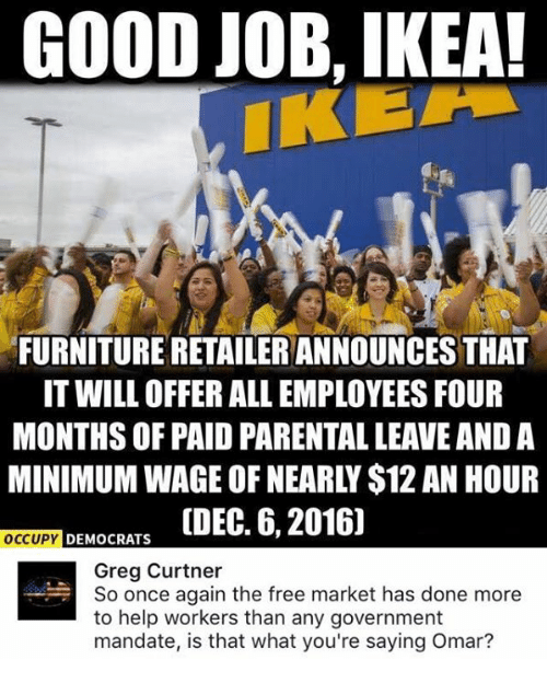 Ikea, Memes, and Free: GOOD JOB, IKEA!  FURNITURE RETAILERANNOUNCESTHAT  IT WILL OFFER ALL EMPLOYEES FOUR  MONTHS OF PAID PARENTAL LEAVE AND A  DEMOCRATS  ODEC. 6, 2016]  OCCUPY  Greg Curtner  So once again the free market has done more  to help workers than any government  mandate, is that what you're saying Omar?