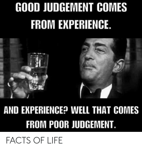 Facts, Life, and Good: GOOD JUDGEMENT COMES  FROM EXPERIENCE.  AND EXPERIENCE? WELL THAT COMES  FROM POOR JUDGEMENT. FACTS OF LIFE