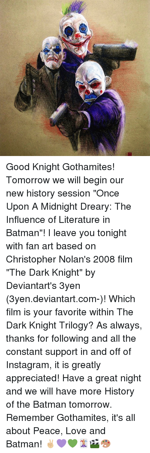 "Batman, Instagram, and Love: Good Knight Gothamites! Tomorrow we will begin our new history session ""Once Upon A Midnight Dreary: The Influence of Literature in Batman""! I leave you tonight with fan art based on Christopher Nolan's 2008 film ""The Dark Knight"" by Deviantart's 3yen (3yen.deviantart.com-)! Which film is your favorite within The Dark Knight Trilogy? As always, thanks for following and all the constant support in and off of Instagram, it is greatly appreciated! Have a great night and we will have more History of the Batman tomorrow. Remember Gothamites, it's all about Peace, Love and Batman! ✌🏼💜💚🃏🎬🎨"