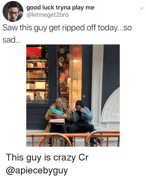 Crazy, Memes, and Saw: good luck tryna play me  y@letmeget2bro  Saw this guy get ripped off today....o  sad.  WING This guy is crazy Cr @apiecebyguy